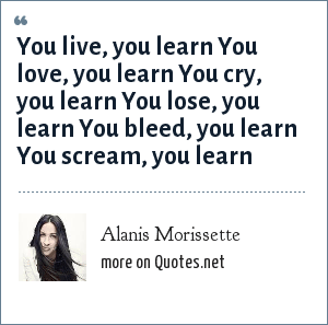 Alanis Morissette: You live, you learn You love, you learn You cry, you learn You lose, you learn You bleed, you learn You scream, you learn