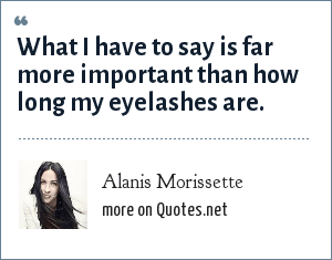 Alanis Morissette: What I have to say is far more important than how long my eyelashes are.