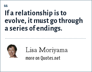 Lisa Moriyama: If a relationship is to evolve, it must go through a series of endings.