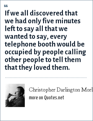 Christopher Darlington Morley: If we all discovered that we had only five minutes left to say all that we wanted to say, every telephone booth would be occupied by people calling other people to tell them that they loved them.