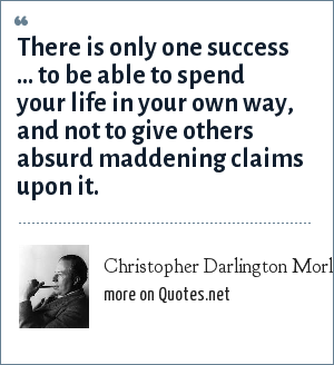 Christopher Darlington Morley: There is only one success ... to be able to spend your life in your own way, and not to give others absurd maddening claims upon it.