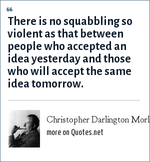 Christopher Darlington Morley: There is no squabbling so violent as that between people who accepted an idea yesterday and those who will accept the same idea tomorrow.