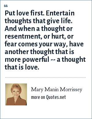 Mary Manin Morrissey: Put love first. Entertain thoughts that give life. And when a thought or resentment, or hurt, or fear comes your way, have another thought that is more powerful -- a thought that is love.