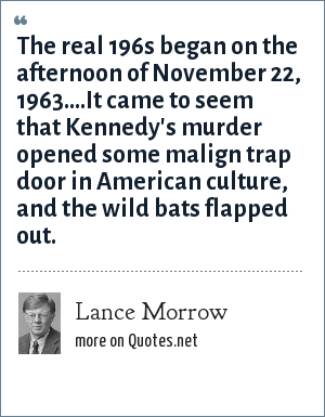 Lance Morrow: The real 196s began on the afternoon of November 22, 1963....It came to seem that Kennedy's murder opened some malign trap door in American culture, and the wild bats flapped out.