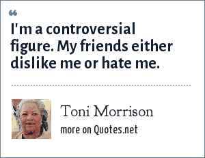 Toni Morrison: I'm a controversial figure. My friends either dislike me or hate me.