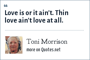 Toni Morrison: Love is or it ain't. Thin love ain't love at all.