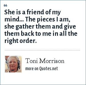 Toni Morrison: She is a friend of my mind... The pieces I am, she gather them and give them back to me in all the right order.