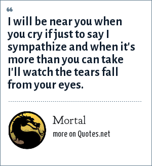 Mortal: I will be near you when you cry if just to say I sympathize and when it's more than you can take I'll watch the tears fall from your eyes.