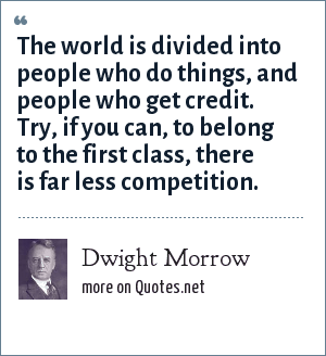 Dwight Morrow: The world is divided into people who do things, and people who get credit. Try, if you can, to belong to the first class, there is far less competition.