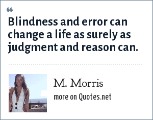 M. Morris: Blindness and error can change a life as surely as judgment and reason can.