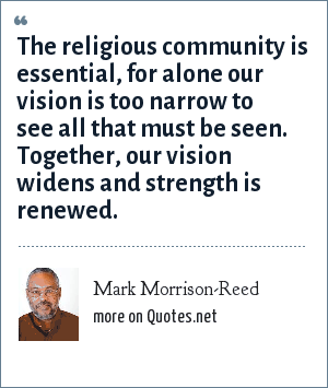 Mark Morrison-Reed: The religious community is essential, for alone our vision is too narrow to see all that must be seen. Together, our vision widens and strength is renewed.