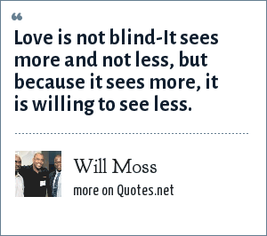Will Moss: Love is not blind-It sees more and not less, but because it sees more, it is willing to see less.