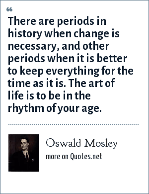Oswald Mosley: There are periods in history when change is necessary, and other periods when it is better to keep everything for the time as it is. The art of life is to be in the rhythm of your age.