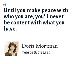 Doris Mortman: Until you make peace with who you are, you'll never be content with what you have.
