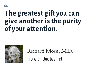 Richard Moss, M.D.: The greatest gift you can give another is the purity of your attention.