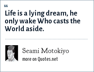 Seami Motokiyo: Life is a lying dream, he only wake Who casts the World aside.