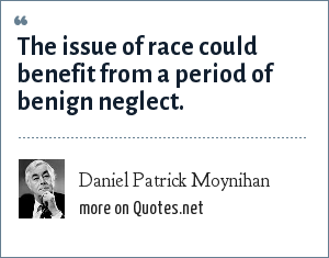 Daniel Patrick Moynihan: The issue of race could benefit from a period of benign neglect.