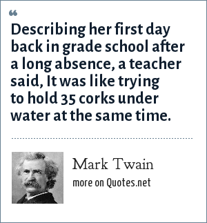 Mark Twain: Describing her first day back in grade school after a long absence, a teacher said, It was like trying to hold 35 corks under water at the same time.