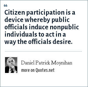 Daniel Patrick Moynihan: Citizen participation is a device whereby public officials induce nonpublic individuals to act in a way the officials desire.