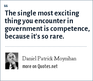 Daniel Patrick Moynihan: The single most exciting thing you encounter in government is competence, because it's so rare.