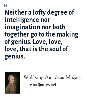 Wolfgang Amadeus Mozart: Neither a lofty degree of intelligence nor imagination nor both together go to the making of genius. Love, love, love, that is the soul of genius.