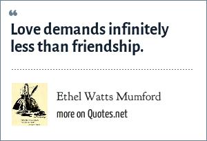 Ethel Watts Mumford: Love demands infinitely less than friendship.