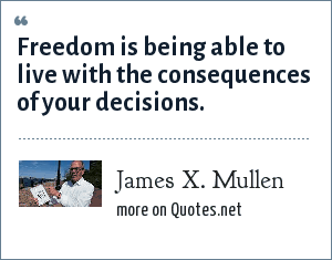 James X. Mullen: Freedom is being able to live with the consequences of your decisions.