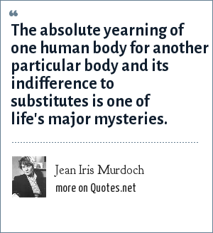 Jean Iris Murdoch: The absolute yearning of one human body for another particular body and its indifference to substitutes is one of life's major mysteries.