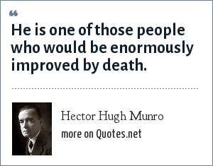 Hector Hugh Munro: He is one of those people who would be enormously improved by death.