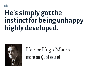 Hector Hugh Munro: He's simply got the instinct for being unhappy highly developed.