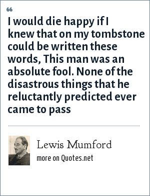 Lewis Mumford: I would die happy if I knew that on my tombstone could be written these words, This man was an absolute fool. None of the disastrous things that he reluctantly predicted ever came to pass