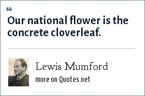 Lewis Mumford: Our national flower is the concrete cloverleaf.