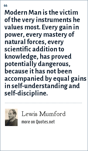 Lewis Mumford: Modern Man is the victim of the very instruments he values most. Every gain in power, every mastery of natural forces, every scientific addition to knowledge, has proved potentially dangerous, because it has not been accompanied by equal gains in self-understanding and self-discipline.