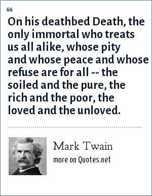 Mark Twain: On his deathbed Death, the only immortal who treats us all alike, whose pity and whose peace and whose refuse are for all -- the soiled and the pure, the rich and the poor, the loved and the unloved.