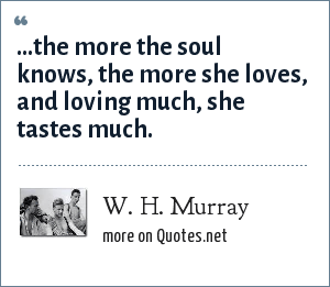 W. H. Murray: ...the more the soul knows, the more she loves, and loving much, she tastes much.