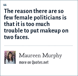 Maureen Murphy: The reason there are so few female politicians is that it is too much trouble to put makeup on two faces.