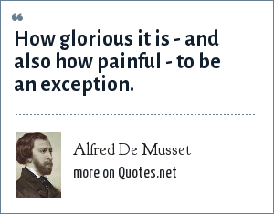Alfred De Musset: How glorious it is - and also how painful - to be an exception.