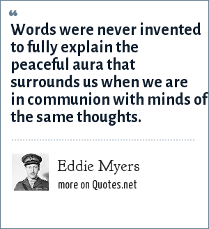 Eddie Myers: Words were never invented to fully explain the peaceful aura that surrounds us when we are in communion with minds of the same thoughts.