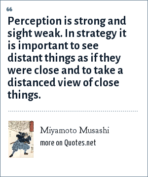 Miyamoto Musashi: Perception is strong and sight weak. In strategy it is important to see distant things as if they were close and to take a distanced view of close things.