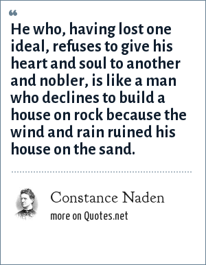 Constance Naden: He who, having lost one ideal, refuses to give his heart and soul to another and nobler, is like a man who declines to build a house on rock because the wind and rain ruined his house on the sand.