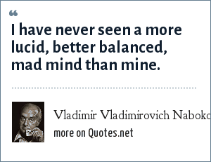 Vladimir Vladimirovich Nabokov: I have never seen a more lucid, better balanced, mad mind than mine.