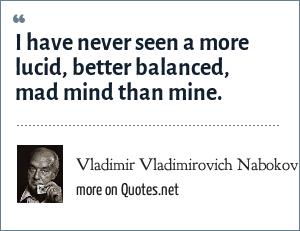 Vladimir Vladimirovich Nabokov: I have never seen a more lucid, better balanced, mad mind than mine.