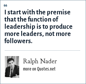 Ralph Nader: I start with the premise that the function of leadership is to produce more leaders, not more followers.