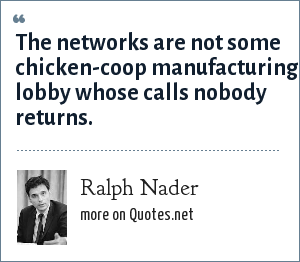 Ralph Nader: The networks are not some chicken-coop manufacturing lobby whose calls nobody returns.