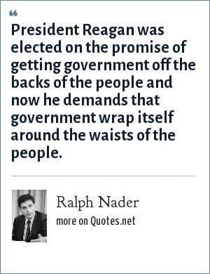Ralph Nader: President Reagan was elected on the promise of getting government off the backs of the people and now he demands that government wrap itself around the waists of the people.