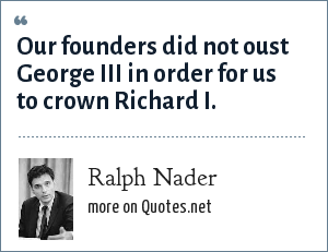 Ralph Nader: Our founders did not oust George III in order for us to crown Richard I.