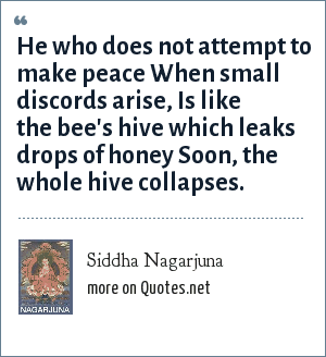 Siddha Nagarjuna: He who does not attempt to make peace When small discords arise, Is like the bee's hive which leaks drops of honey Soon, the whole hive collapses.