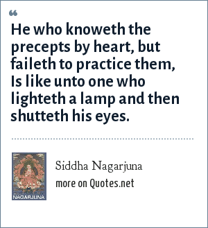 Siddha Nagarjuna: He who knoweth the precepts by heart, but faileth to practice them, Is like unto one who lighteth a lamp and then shutteth his eyes.