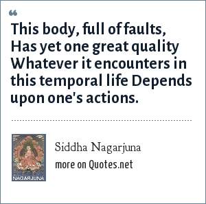 Siddha Nagarjuna: This body, full of faults, Has yet one great quality Whatever it encounters in this temporal life Depends upon one's actions.