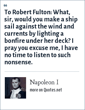 Napoleon I: To Robert Fulton: What, sir, would you make a ship sail against the wind and currents by lighting a bonfire under her deck? I pray you excuse me, I have no time to listen to such nonsense.